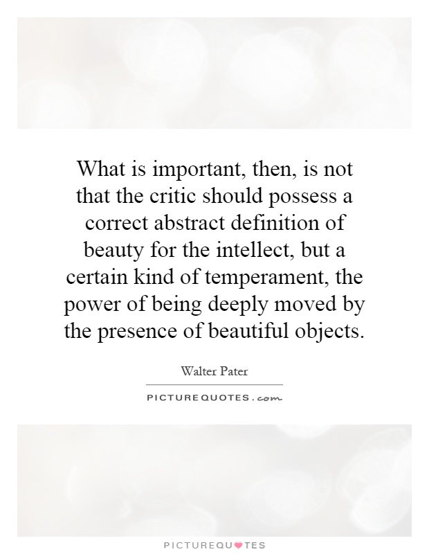 What is important, then, is not that the critic should possess a correct abstract definition of beauty for the intellect, but a certain kind of temperament, the power of being deeply moved by the presence of beautiful objects Picture Quote #1