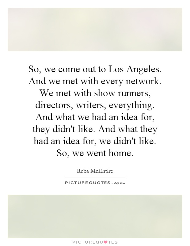So, we come out to Los Angeles. And we met with every network. We met with show runners, directors, writers, everything. And what we had an idea for, they didn't like. And what they had an idea for, we didn't like. So, we went home Picture Quote #1
