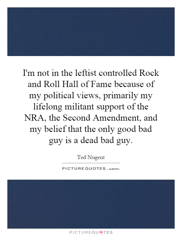 I'm not in the leftist controlled Rock and Roll Hall of Fame because of my political views, primarily my lifelong militant support of the NRA, the Second Amendment, and my belief that the only good bad guy is a dead bad guy Picture Quote #1