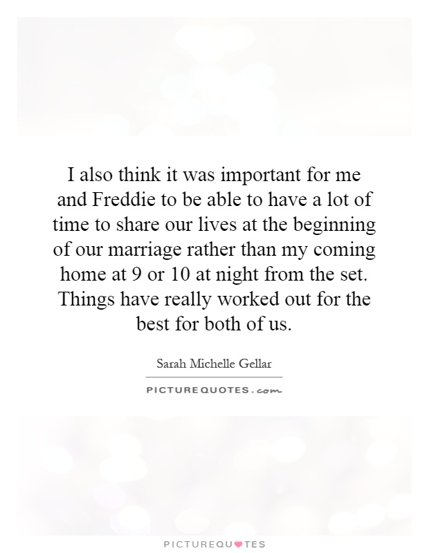 I also think it was important for me and Freddie to be able to have a lot of time to share our lives at the beginning of our marriage rather than my coming home at 9 or 10 at night from the set. Things have really worked out for the best for both of us Picture Quote #1