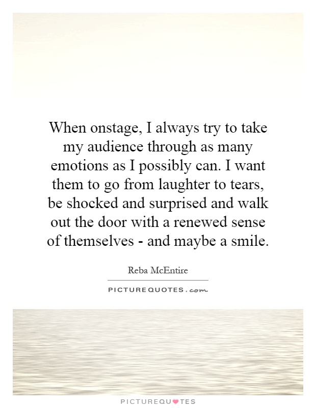 When onstage, I always try to take my audience through as many emotions as I possibly can. I want them to go from laughter to tears, be shocked and surprised and walk out the door with a renewed sense of themselves - and maybe a smile Picture Quote #1