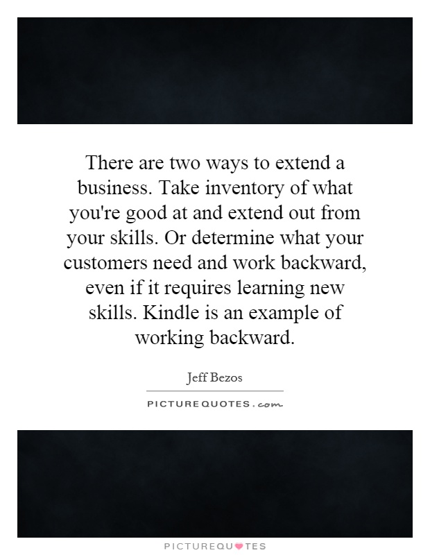 There are two ways to extend a business. Take inventory of what you're good at and extend out from your skills. Or determine what your customers need and work backward, even if it requires learning new skills. Kindle is an example of working backward Picture Quote #1