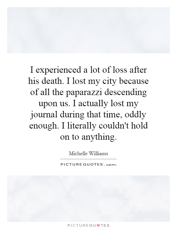 I experienced a lot of loss after his death. I lost my city because of all the paparazzi descending upon us. I actually lost my journal during that time, oddly enough. I literally couldn't hold on to anything Picture Quote #1