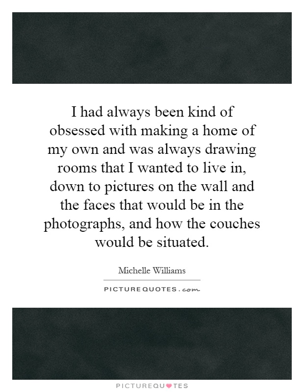 I had always been kind of obsessed with making a home of my own and was always drawing rooms that I wanted to live in, down to pictures on the wall and the faces that would be in the photographs, and how the couches would be situated Picture Quote #1