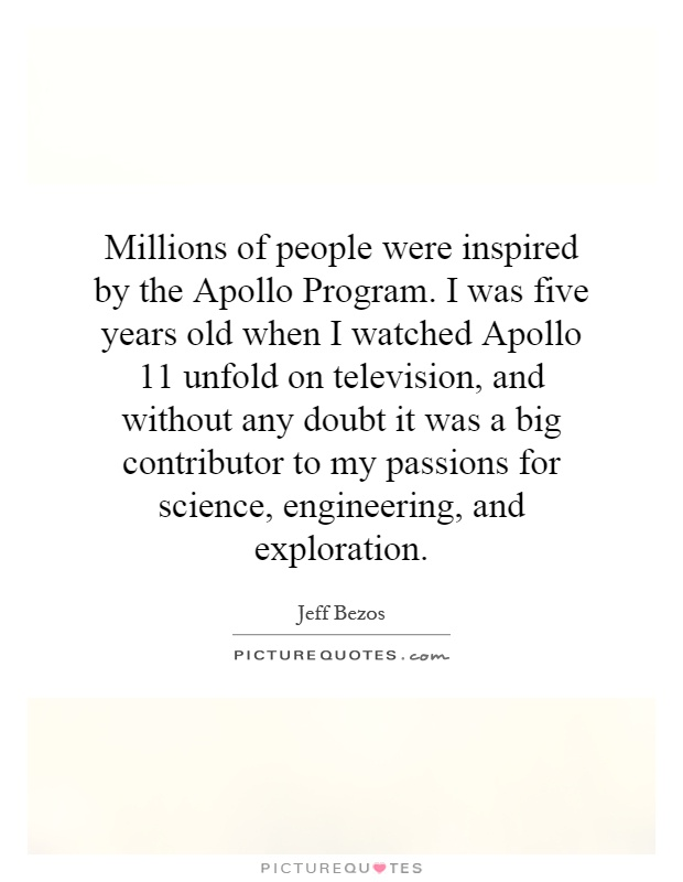 Millions of people were inspired by the Apollo Program. I was five years old when I watched Apollo 11 unfold on television, and without any doubt it was a big contributor to my passions for science, engineering, and exploration Picture Quote #1
