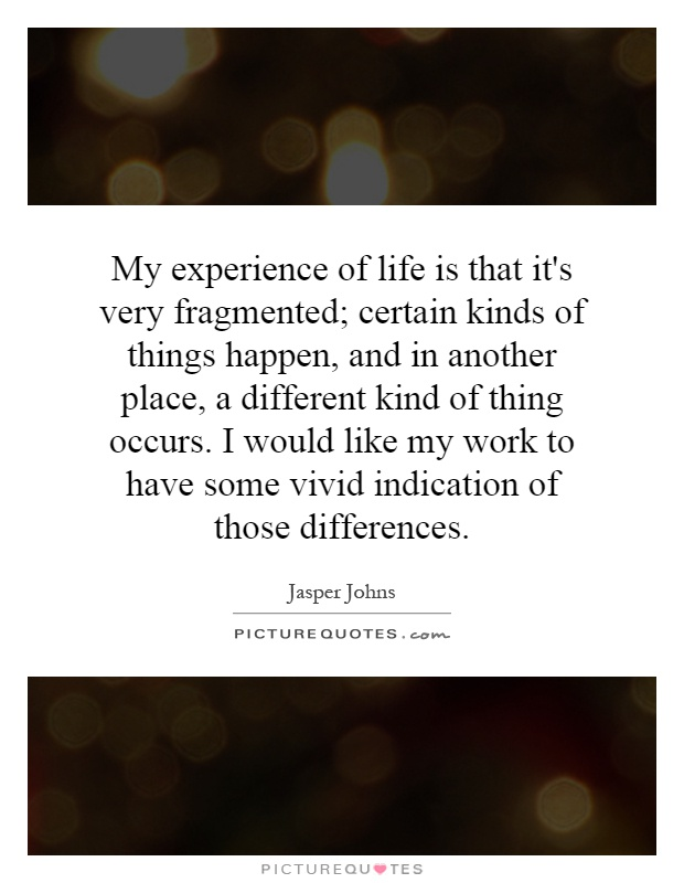 My experience of life is that it's very fragmented; certain kinds of things happen, and in another place, a different kind of thing occurs. I would like my work to have some vivid indication of those differences Picture Quote #1