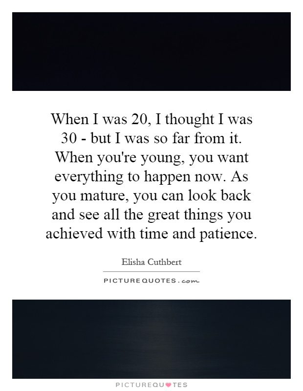 When I was 20, I thought I was 30 - but I was so far from it. When you're young, you want everything to happen now. As you mature, you can look back and see all the great things you achieved with time and patience Picture Quote #1