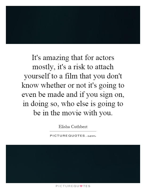 It's amazing that for actors mostly, it's a risk to attach yourself to a film that you don't know whether or not it's going to even be made and if you sign on, in doing so, who else is going to be in the movie with you Picture Quote #1