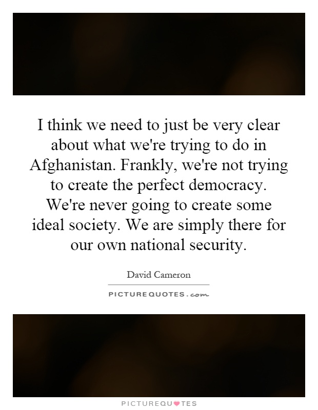 I think we need to just be very clear about what we're trying to do in Afghanistan. Frankly, we're not trying to create the perfect democracy. We're never going to create some ideal society. We are simply there for our own national security Picture Quote #1