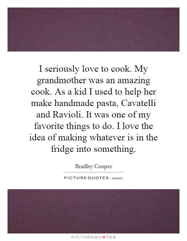 I seriously love to cook. My grandmother was an amazing cook. As a kid I used to help her make handmade pasta, Cavatelli and Ravioli. It was one of my favorite things to do. I love the idea of making whatever is in the fridge into something Picture Quote #1
