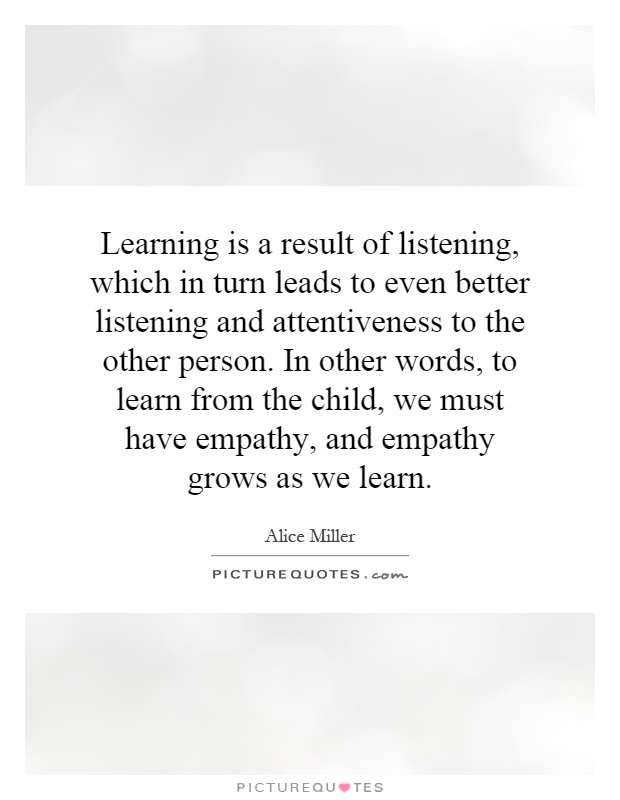 Learning is a result of listening, which in turn leads to even better listening and attentiveness to the other person. In other words, to learn from the child, we must have empathy, and empathy grows as we learn Picture Quote #1