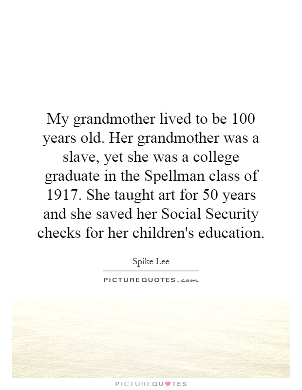 My grandmother lived to be 100 years old. Her grandmother was a slave, yet she was a college graduate in the Spellman class of 1917. She taught art for 50 years and she saved her Social Security checks for her children's education Picture Quote #1