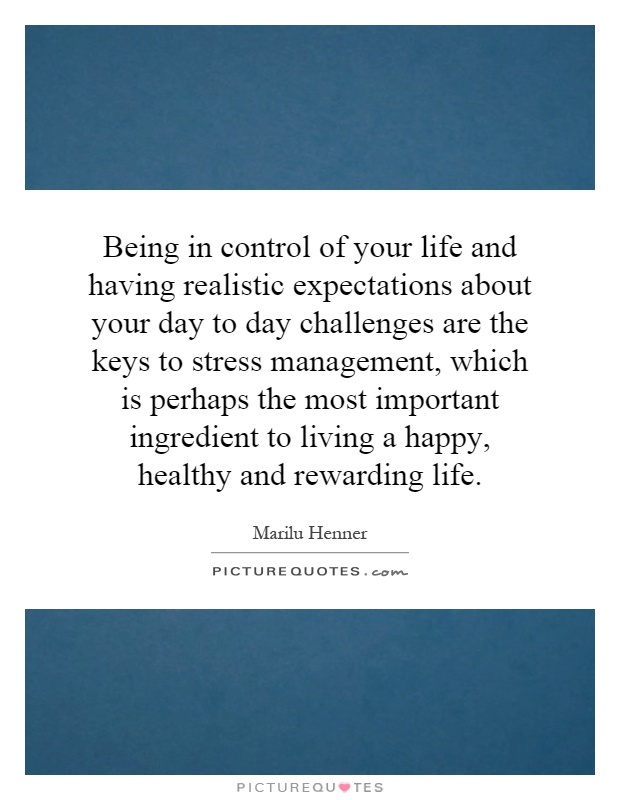 Being in control of your life and having realistic expectations about your day to day challenges are the keys to stress management, which is perhaps the most important ingredient to living a happy, healthy and rewarding life Picture Quote #1