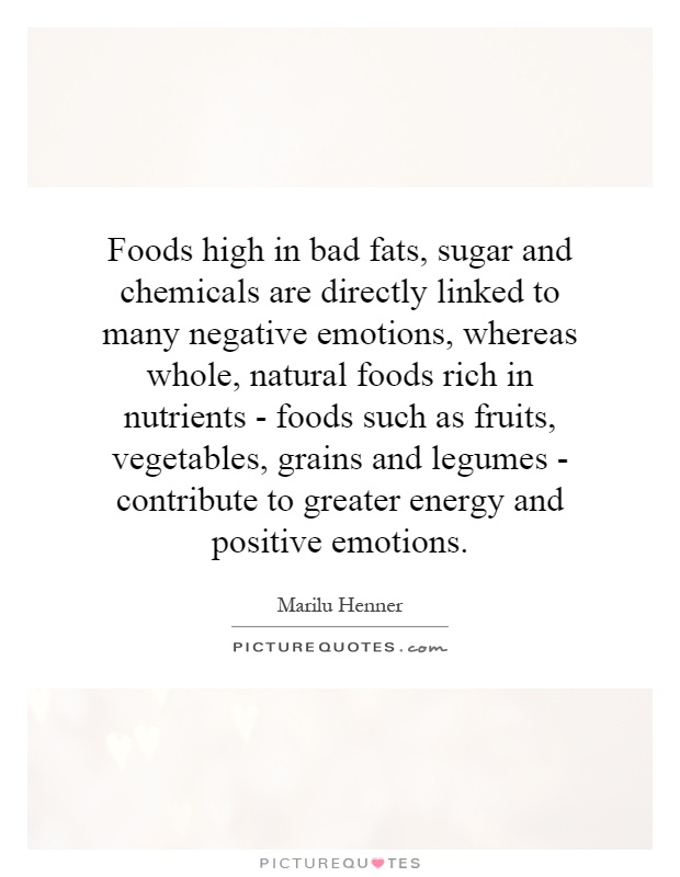 Foods high in bad fats, sugar and chemicals are directly linked to many negative emotions, whereas whole, natural foods rich in nutrients - foods such as fruits, vegetables, grains and legumes - contribute to greater energy and positive emotions Picture Quote #1