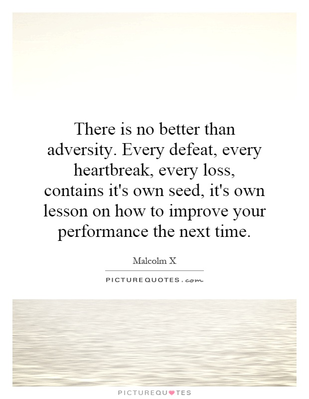 There is no better than adversity. Every defeat, every heartbreak, every loss, contains it's own seed, it's own lesson on how to improve your performance the next time Picture Quote #1