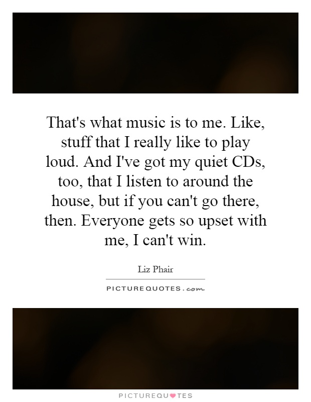 That's what music is to me. Like, stuff that I really like to play loud. And I've got my quiet CDs, too, that I listen to around the house, but if you can't go there, then. Everyone gets so upset with me, I can't win Picture Quote #1
