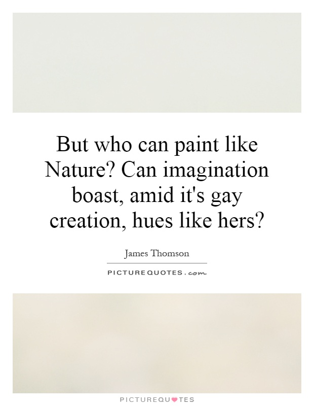 But who can paint like Nature? Can imagination boast, amid it's gay creation, hues like hers? Picture Quote #1