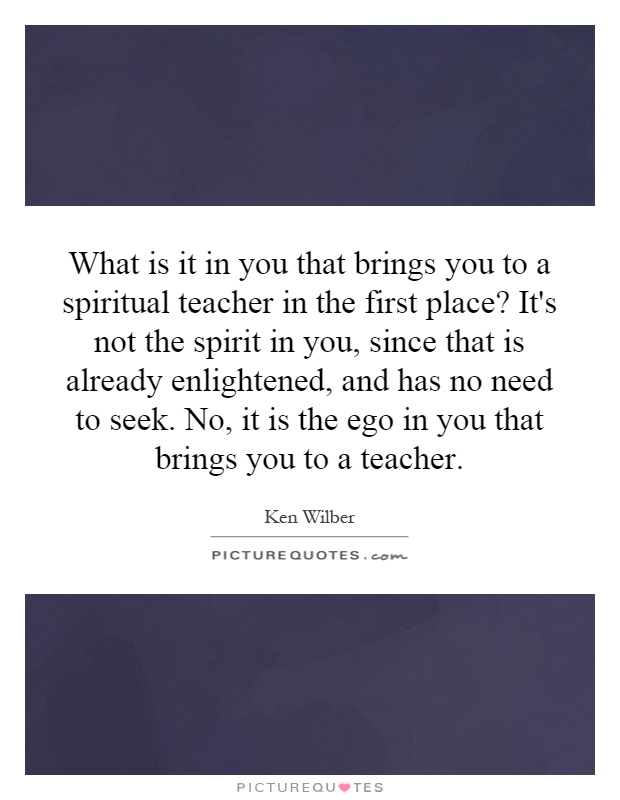 What is it in you that brings you to a spiritual teacher in the first place? It's not the spirit in you, since that is already enlightened, and has no need to seek. No, it is the ego in you that brings you to a teacher Picture Quote #1