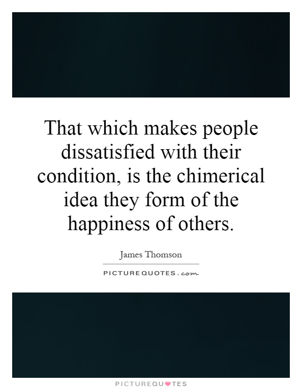 That which makes people dissatisfied with their condition, is the chimerical idea they form of the happiness of others Picture Quote #1