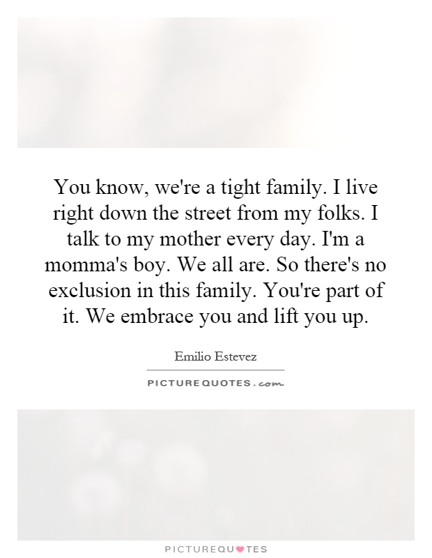 You know, we're a tight family. I live right down the street from my folks. I talk to my mother every day. I'm a momma's boy. We all are. So there's no exclusion in this family. You're part of it. We embrace you and lift you up Picture Quote #1