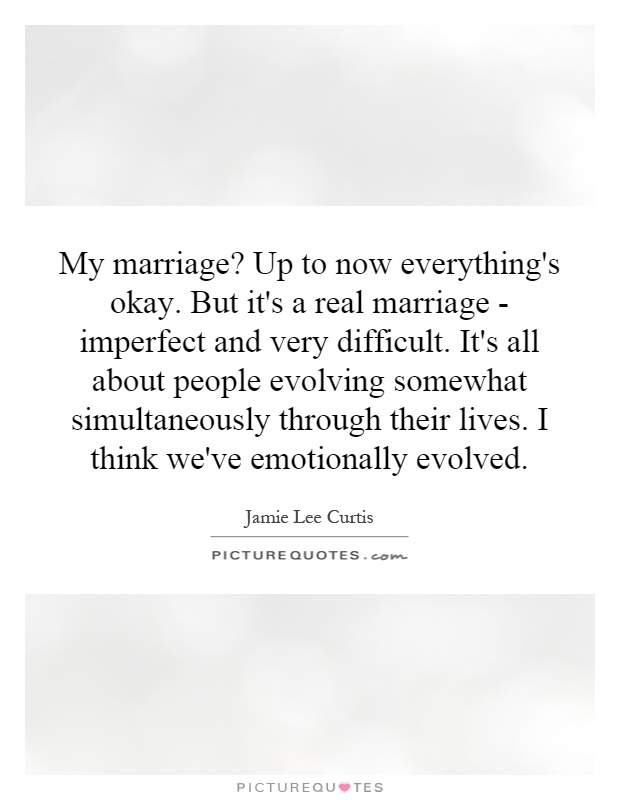 My marriage? Up to now everything's okay. But it's a real marriage - imperfect and very difficult. It's all about people evolving somewhat simultaneously through their lives. I think we've emotionally evolved Picture Quote #1