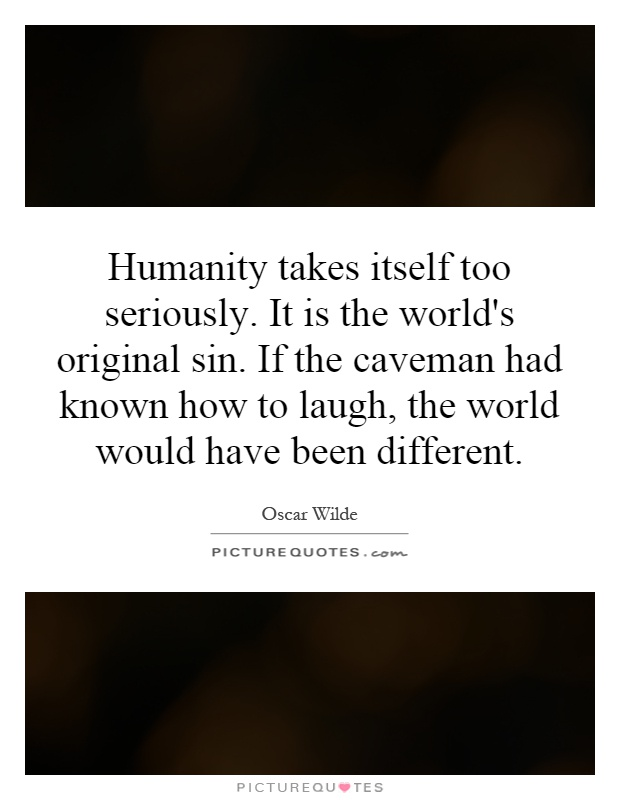 Humanity takes itself too seriously. It is the world's original sin. If the caveman had known how to laugh, the world would have been different Picture Quote #1