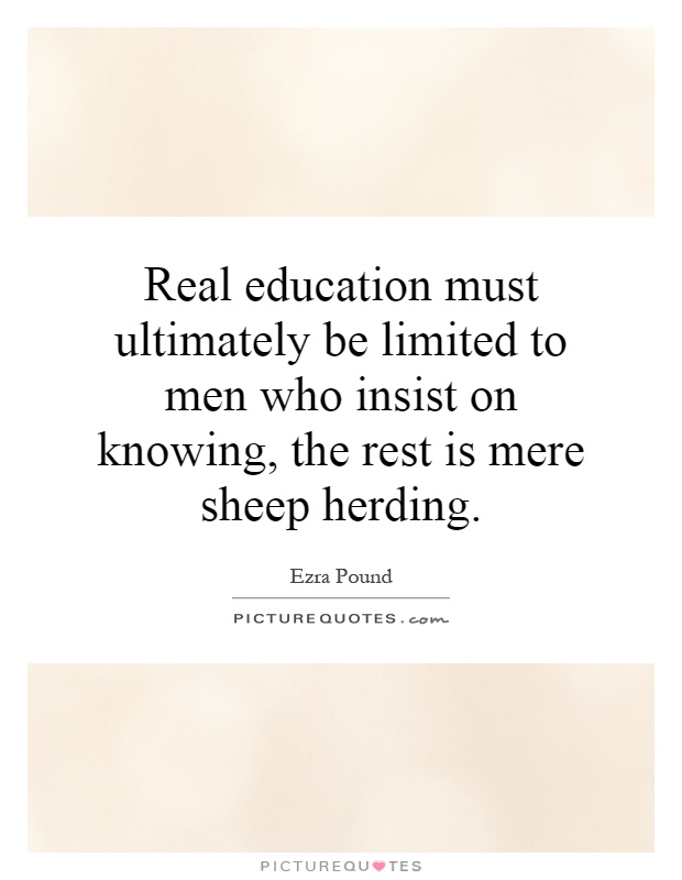 Real education must ultimately be limited to men who insist on knowing, the rest is mere sheep herding Picture Quote #1