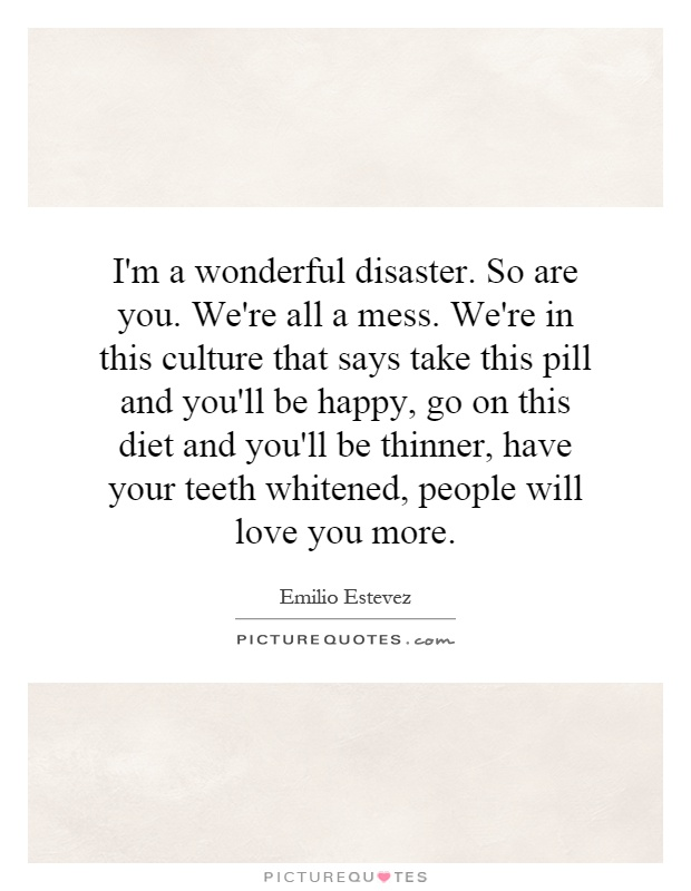 I'm a wonderful disaster. So are you. We're all a mess. We're in this culture that says take this pill and you'll be happy, go on this diet and you'll be thinner, have your teeth whitened, people will love you more Picture Quote #1