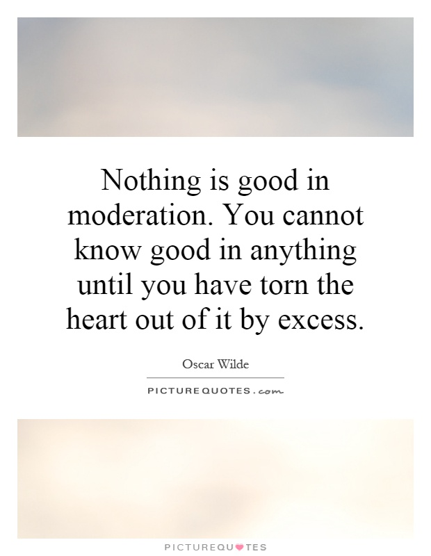 Nothing is good in moderation. You cannot know good in anything until you have torn the heart out of it by excess Picture Quote #1
