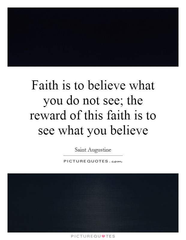 Faith is to believe what you do not see; the reward of this faith is to see what you believe Picture Quote #1