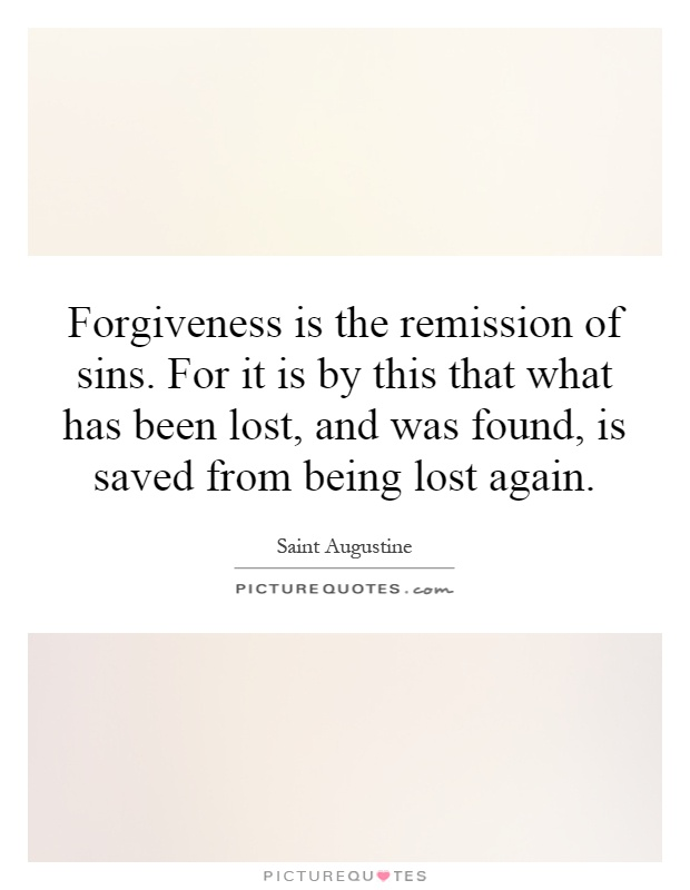 Forgiveness is the remission of sins. For it is by this that what has been lost, and was found, is saved from being lost again Picture Quote #1