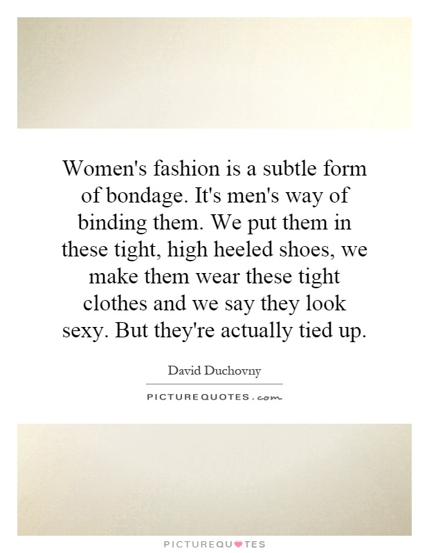 Women's fashion is a subtle form of bondage. It's men's way of binding them. We put them in these tight, high heeled shoes, we make them wear these tight clothes and we say they look sexy. But they're actually tied up Picture Quote #1