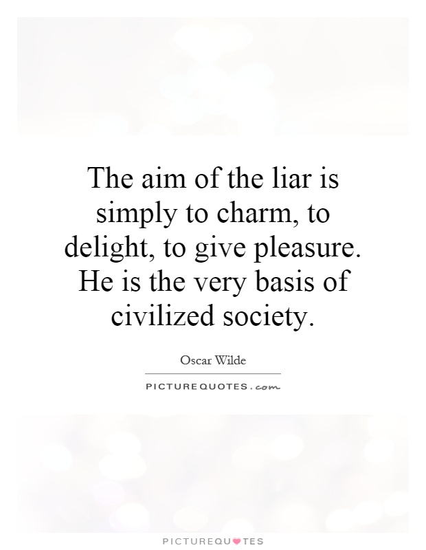 The aim of the liar is simply to charm, to delight, to give pleasure. He is the very basis of civilized society Picture Quote #1