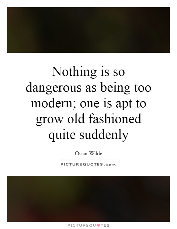 Nothing is so dangerous as being too modern; one is apt to grow old fashioned quite suddenly Picture Quote #1