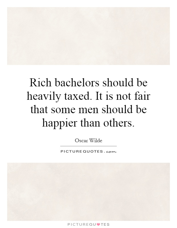 Rich bachelors should be heavily taxed. It is not fair that some men should be happier than others Picture Quote #1