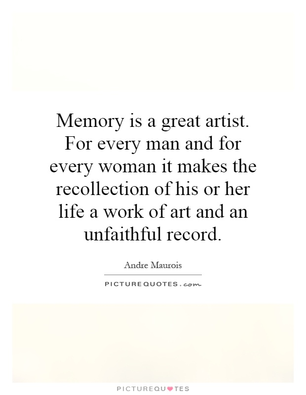 Memory is a great artist. For every man and for every woman it makes the recollection of his or her life a work of art and an unfaithful record Picture Quote #1