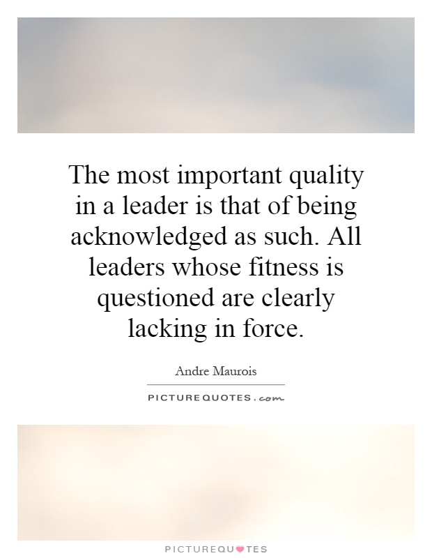 The most important quality in a leader is that of being acknowledged as such. All leaders whose fitness is questioned are clearly lacking in force Picture Quote #1