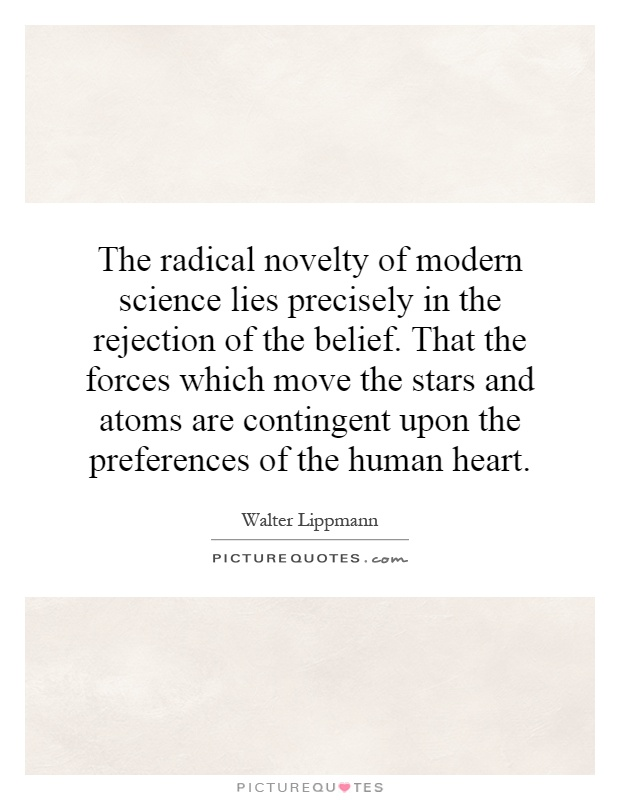 The radical novelty of modern science lies precisely in the rejection of the belief. That the forces which move the stars and atoms are contingent upon the preferences of the human heart Picture Quote #1