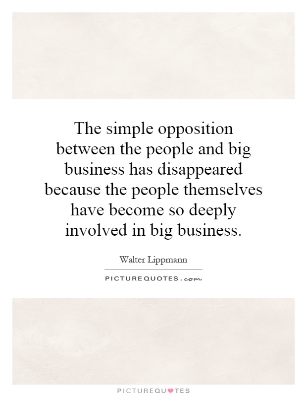 The simple opposition between the people and big business has disappeared because the people themselves have become so deeply involved in big business Picture Quote #1