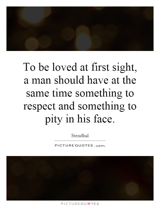 To be loved at first sight, a man should have at the same time something to respect and something to pity in his face Picture Quote #1