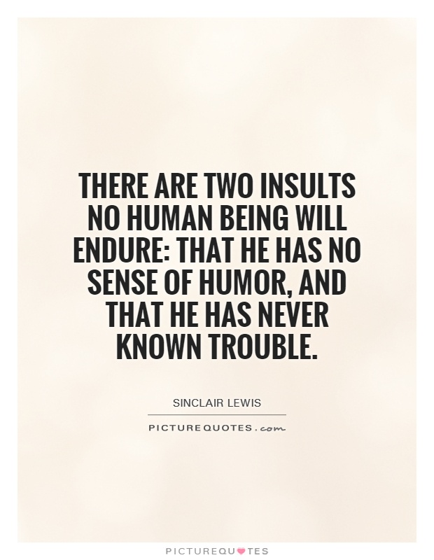 There are two insults no human being will endure: that he has no sense of humor, and that he has never known trouble Picture Quote #1