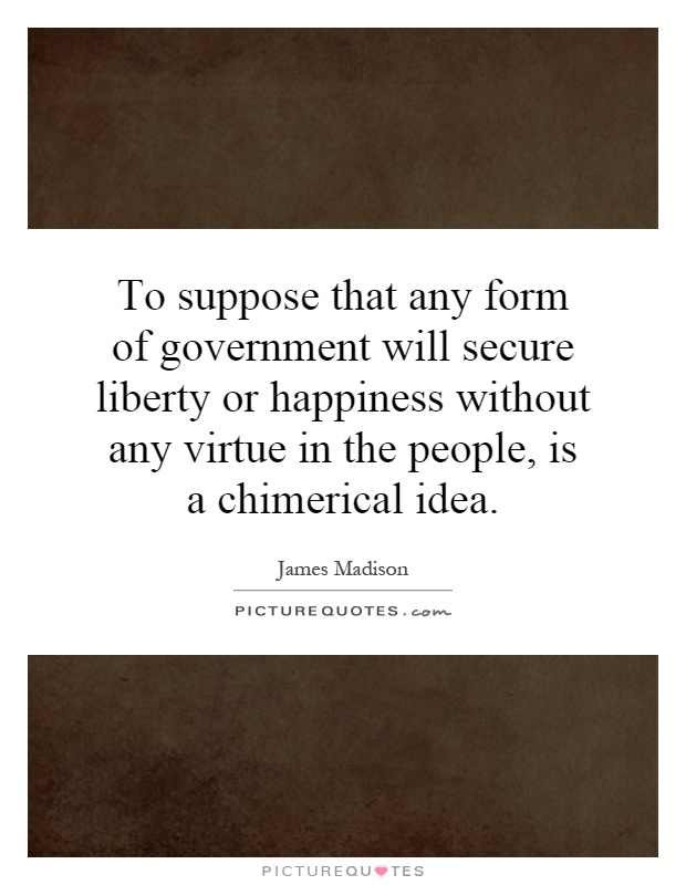 To suppose that any form of government will secure liberty or happiness without any virtue in the people, is a chimerical idea Picture Quote #1