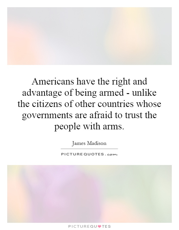 Americans have the right and advantage of being armed - unlike the citizens of other countries whose governments are afraid to trust the people with arms Picture Quote #1
