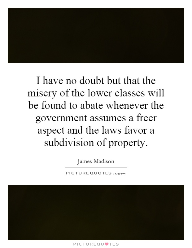 I have no doubt but that the misery of the lower classes will be found to abate whenever the government assumes a freer aspect and the laws favor a subdivision of property Picture Quote #1