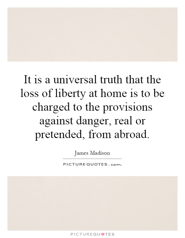 It is a universal truth that the loss of liberty at home is to be charged to the provisions against danger, real or pretended, from abroad Picture Quote #1