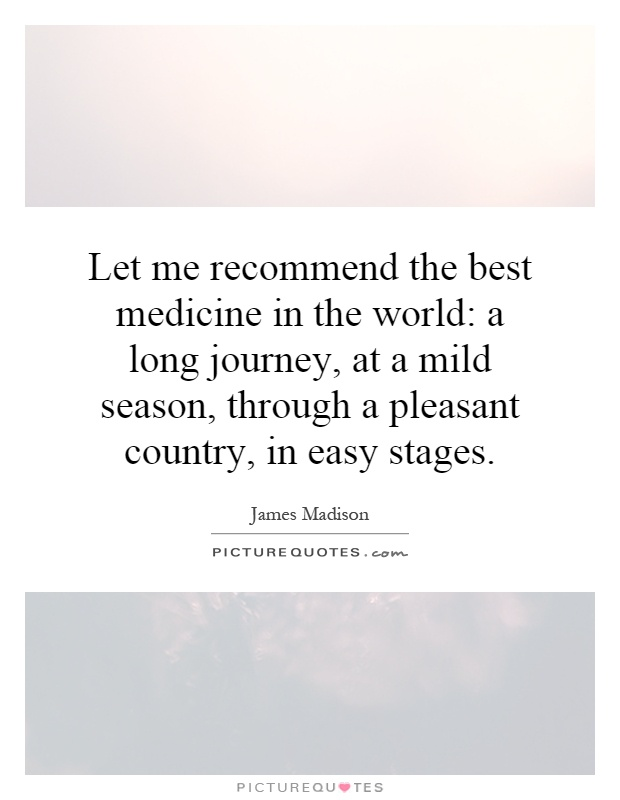 Let me recommend the best medicine in the world: a long journey, at a mild season, through a pleasant country, in easy stages Picture Quote #1