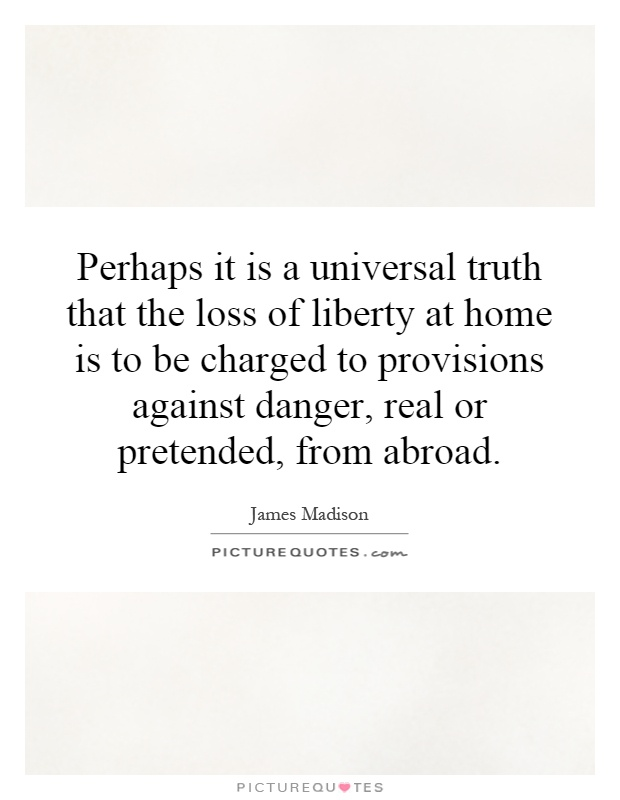 Perhaps it is a universal truth that the loss of liberty at home is to be charged to provisions against danger, real or pretended, from abroad Picture Quote #1