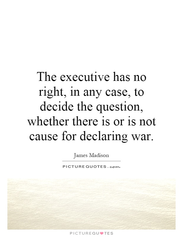 The executive has no right, in any case, to decide the question, whether there is or is not cause for declaring war Picture Quote #1