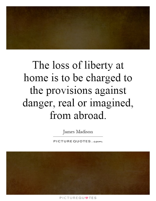 The loss of liberty at home is to be charged to the provisions against danger, real or imagined, from abroad Picture Quote #1