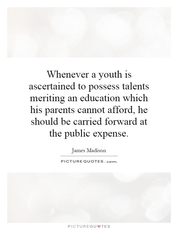 Whenever a youth is ascertained to possess talents meriting an education which his parents cannot afford, he should be carried forward at the public expense Picture Quote #1
